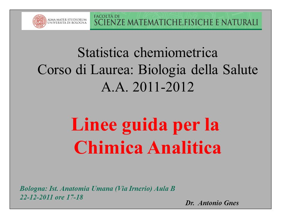 Statistica chemiometrica Corso di Laurea: Biologia della Salute A.A. 2011-2012 Linee guida per la Chimica Analitica Dr. Antonio Gnes Bologna: Ist. Ana