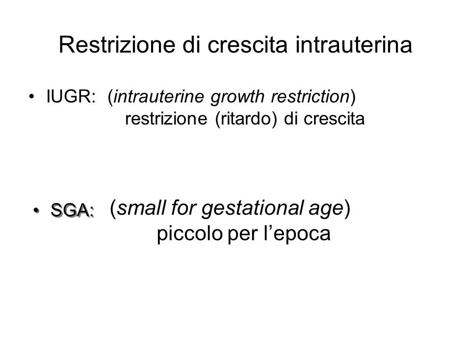 Restrizione di crescita intrauterina IUGR:(intrauterine growth restriction) restrizione (ritardo) di crescita (small for gestational age) piccolo per