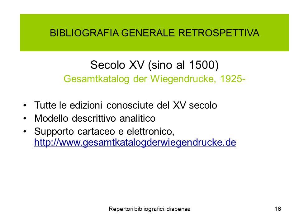 Repertori bibliografici: dispensa16 BIBLIOGRAFIA GENERALE RETROSPETTIVA Secolo XV (sino al 1500) Gesamtkatalog der Wiegendrucke, 1925- Tutte le edizio
