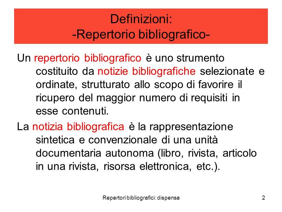 Repertori bibliografici: dispensa2 Definizioni: -Repertorio bibliografico- Un repertorio bibliografico è uno strumento costituito da notizie bibliografiche selezionate e ordinate, strutturato allo scopo di favorire il ricupero del maggior numero di requisiti in esse contenuti.