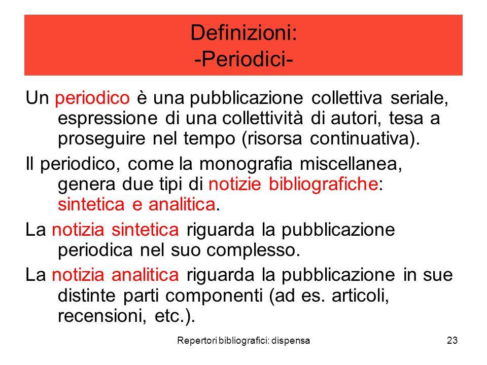 Repertori bibliografici: dispensa23 Definizioni: -Periodici- Un periodico è una pubblicazione collettiva seriale, espressione di una collettività di autori, tesa a proseguire nel tempo (risorsa continuativa).