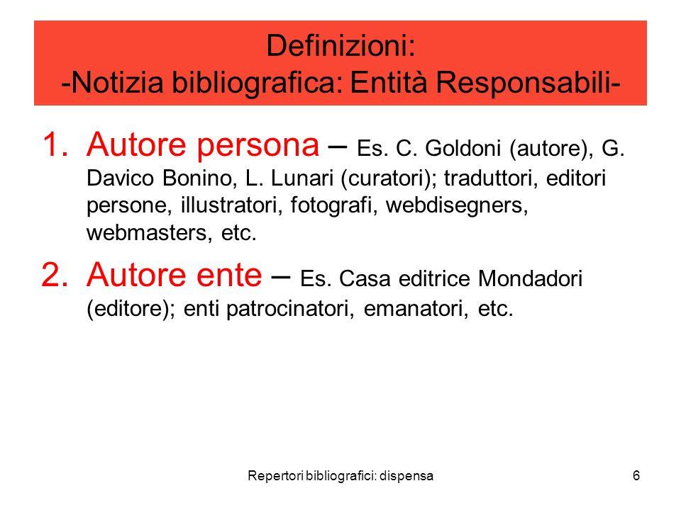 Repertori bibliografici: dispensa6 Definizioni: -Notizia bibliografica: Entità Responsabili- 1.Autore persona – Es. C. Goldoni (autore), G. Davico Bon