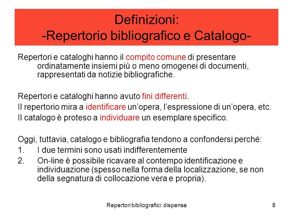 Repertori bibliografici: dispensa8 Definizioni: -Repertorio bibliografico e Catalogo- Repertori e cataloghi hanno il compito comune di presentare ordinatamente insiemi più o meno omogenei di documenti, rappresentati da notizie bibliografiche.