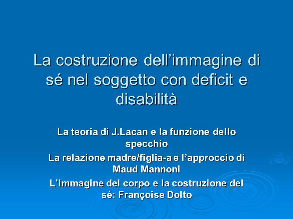La costruzione dellimmagine di sé nel soggetto con deficit e disabilità La teoria di J.Lacan e la funzione dello specchio La relazione madre/figlia-a