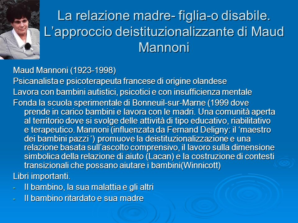 La relazione madre- figlia-o disabile. Lapproccio deistituzionalizzante di Maud Mannoni Maud Mannoni (1923-1998) Psicanalista e psicoterapeuta frances