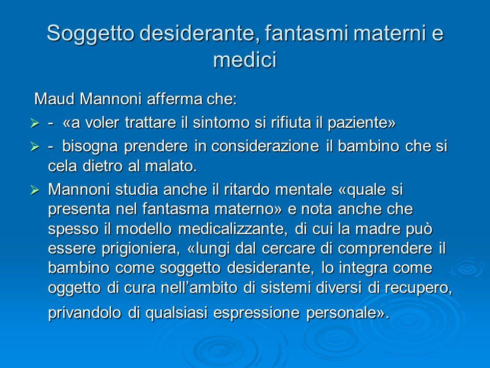 Soggetto desiderante, fantasmi materni e medici Maud Mannoni afferma che: Maud Mannoni afferma che: - «a voler trattare il sintomo si rifiuta il pazie
