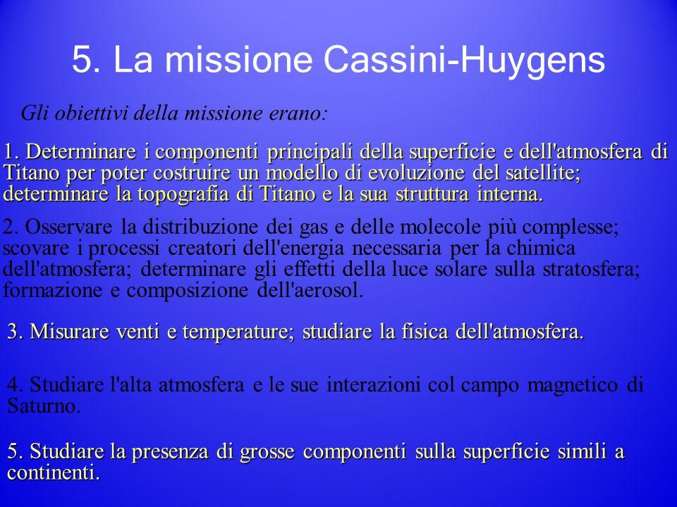 5. La missione Cassini-Huygens Gli obiettivi della missione erano: 1.Determinare i componenti principali della superficie e dell'atmosfera di Titano p