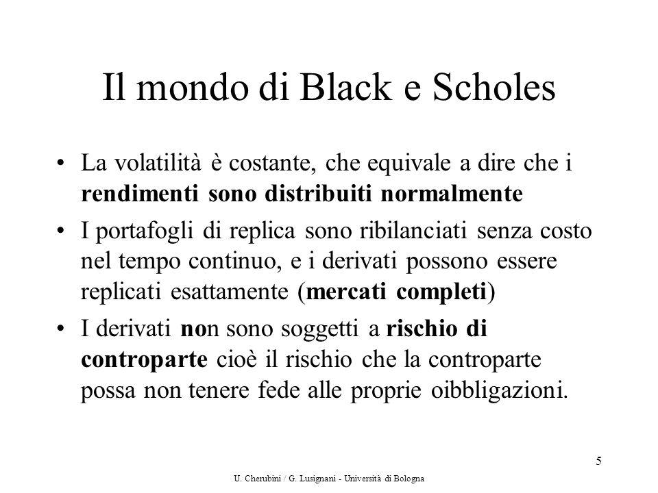 U. Cherubini / G. Lusignani - Università di Bologna 5 Il mondo di Black e Scholes La volatilità è costante, che equivale a dire che i rendimenti sono
