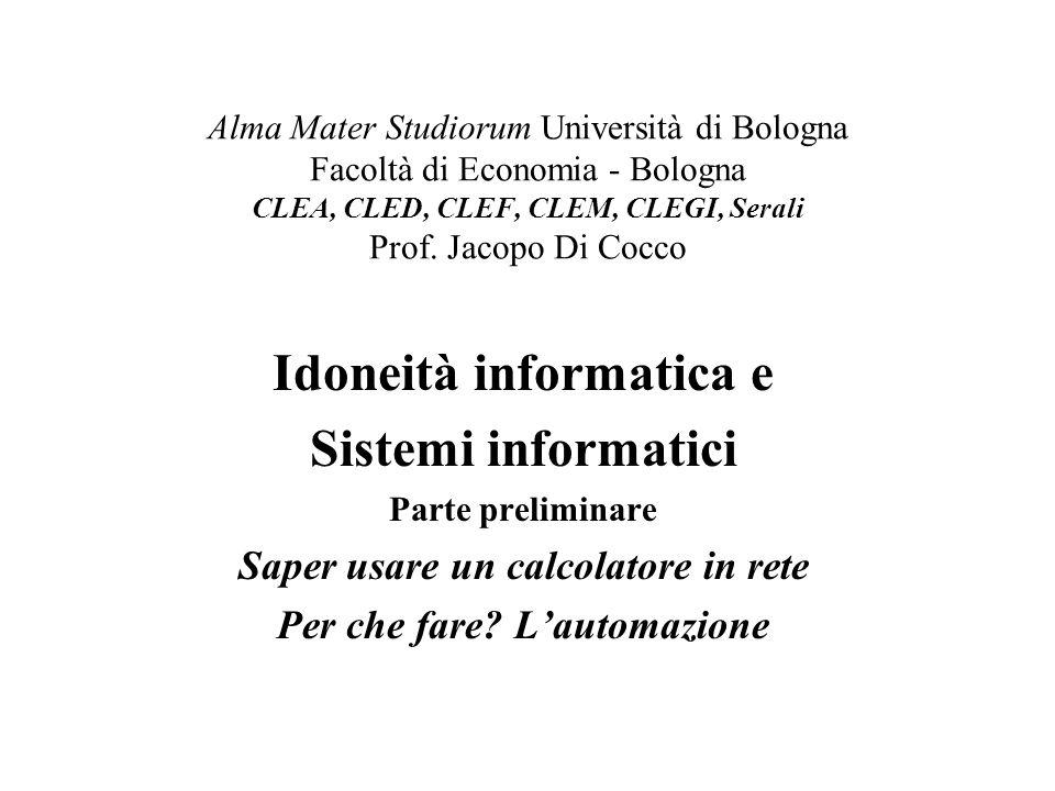 Jacopo Di Cocco, Informatica, 20082 Gli argomenti della lezione Sito web del corso: www.cib.unibo.it/dicocco/www.cib.unibo.it/dicocco/ Il programma anche nelle guide dello studente I materiali sul sito dei materiali didattici: –http://campus.cib.unibo.ithttp://campus.cib.unibo.it Automazione, informatica e telematica Il calcolatore: hardware, software, ruoli e utenze Automazione nelle aziende, negli enti, negli studi Sistemi informativi, statistici, documentali Promozione e commercializzazione elettronica