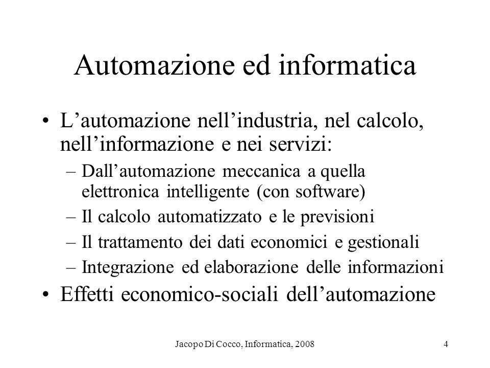 Jacopo Di Cocco, Informatica, 20084 Automazione ed informatica Lautomazione nellindustria, nel calcolo, nellinformazione e nei servizi: –Dallautomazio
