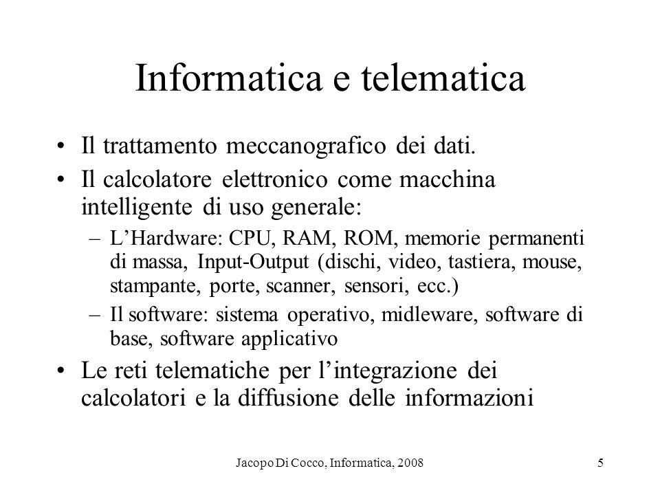 Jacopo Di Cocco, Informatica, 20086 Il calcolatore: lhardware Caratteristiche tecniche delle componenti: –CPU: velocità (clock), bit di lavoro (indirizzamento e precisione), numero nello stesso sistema (parallelismo) –RAM: dimensione (Mbyte), velocità I-O, cache –Bus interno e esterni (verso le periferiche) con le estensioni porte e slots; : velocità (Mbit/s), protocolli (SCASI, ecc.) –Alimentazione elettrica, raffreddamento, parametri ambientali Periferiche indispensabili, necessarie, utili: –Indispensabili: video, tastiera, mouse, dischi fissi –Necessarie, ma condivisibili sulla rete locale di un ufficio: lettore di floppy, stampante, lettore di CD –Utili: scanner, lettore DVD, masterizzatore, lettori smart card e codici, plotter, altoparlanti, videoproiettori, videocamere, ecc.
