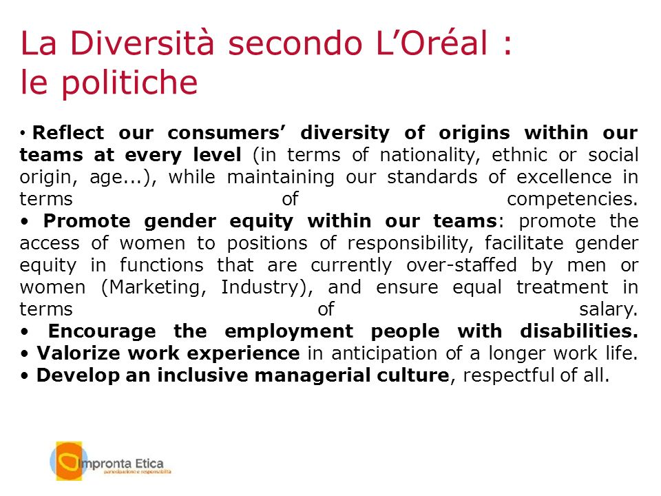 La Diversità secondo LOréal : le politiche Reflect our consumers diversity of origins within our teams at every level (in terms of nationality, ethnic