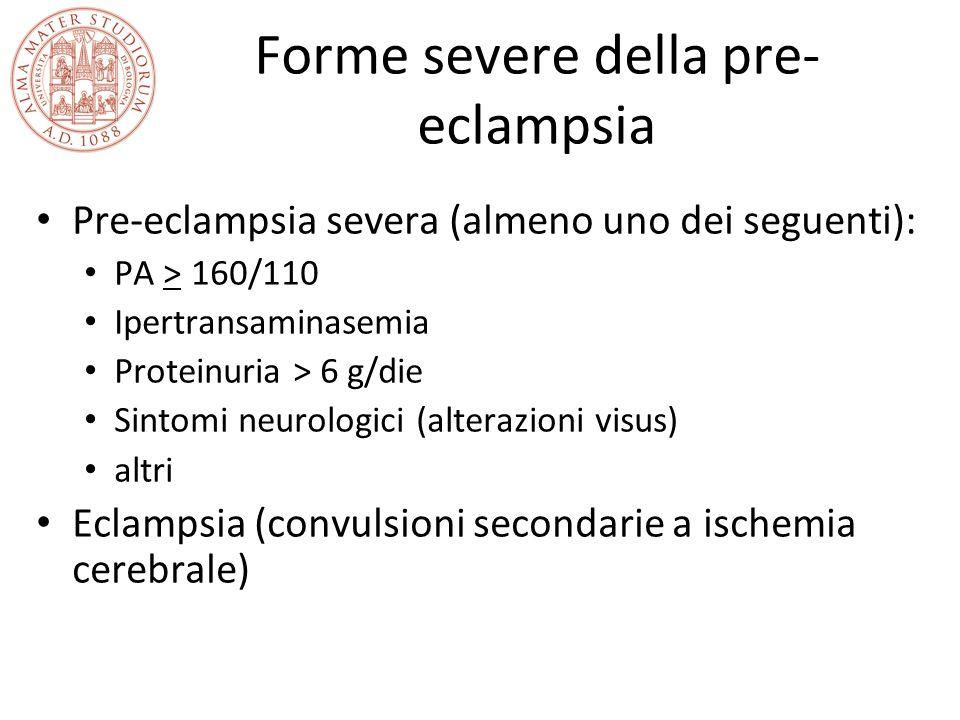 Forme severe della pre- eclampsia Pre-eclampsia severa (almeno uno dei seguenti): PA > 160/110 Ipertransaminasemia Proteinuria > 6 g/die Sintomi neuro