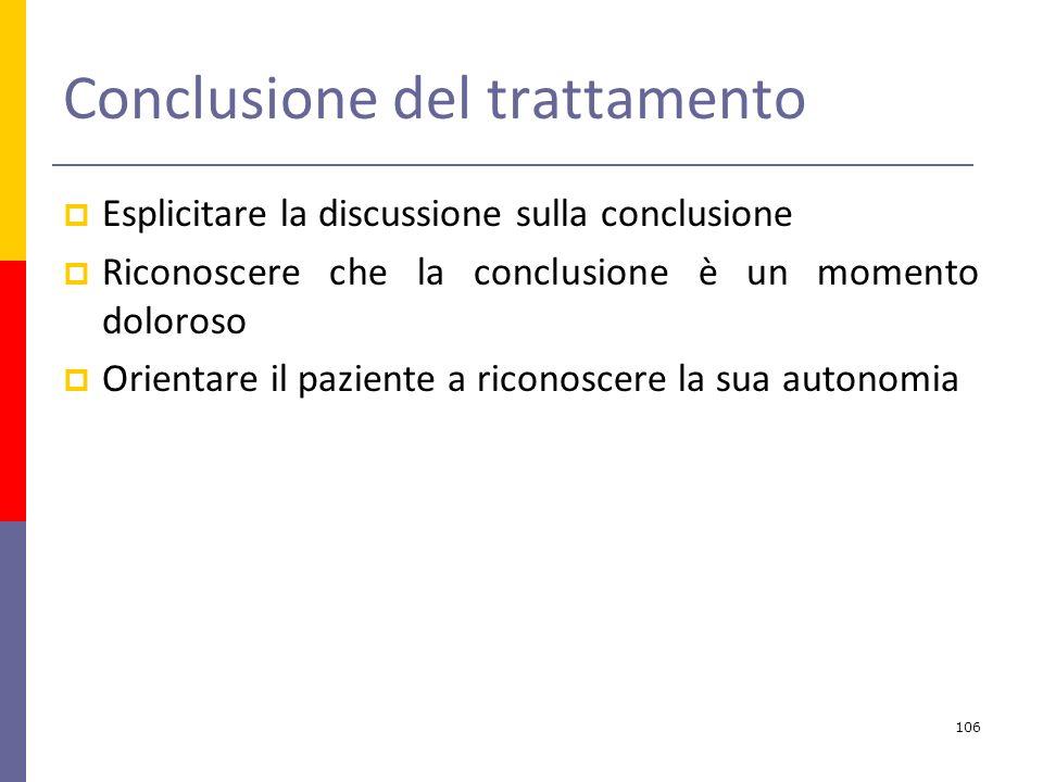 Conclusione del trattamento Esplicitare la discussione sulla conclusione Riconoscere che la conclusione è un momento doloroso Orientare il paziente a riconoscere la sua autonomia 106