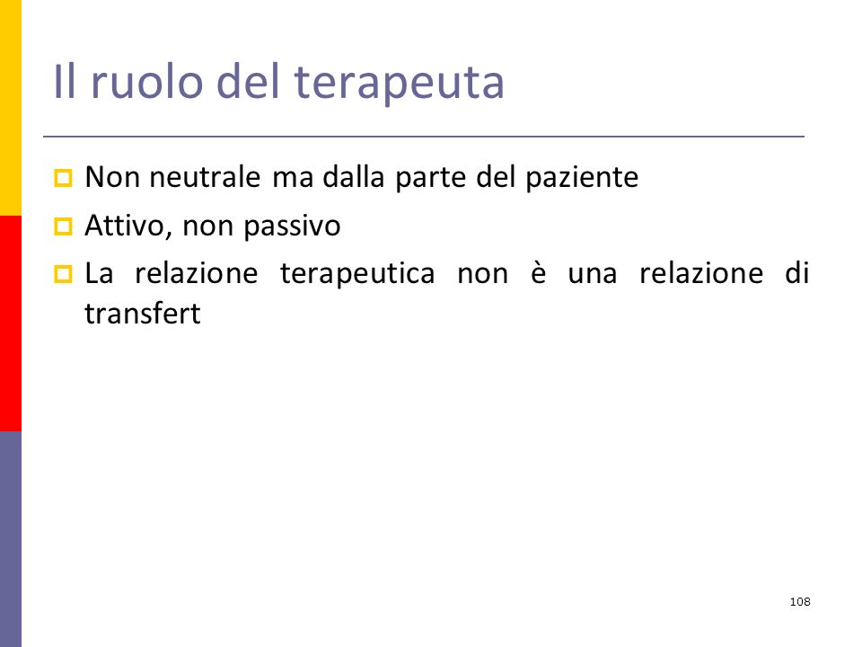 Il ruolo del terapeuta Non neutrale ma dalla parte del paziente Attivo, non passivo La relazione terapeutica non è una relazione di transfert 108
