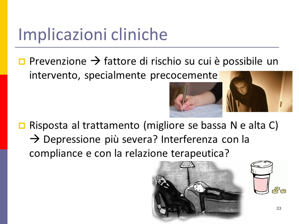 Implicazioni cliniche Prevenzione fattore di rischio su cui è possibile un intervento, specialmente precocemente Risposta al trattamento (migliore se bassa N e alta C) Depressione più severa.