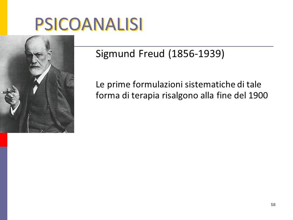 PSICOANALISI Sigmund Freud (1856-1939) Le prime formulazioni sistematiche di tale forma di terapia risalgono alla fine del 1900 58