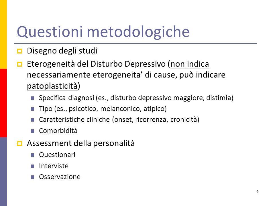 Questioni metodologiche Disegno degli studi Eterogeneità del Disturbo Depressivo (non indica necessariamente eterogeneita di cause, può indicare patoplasticità) Specifica diagnosi (es., disturbo depressivo maggiore, distimia) Tipo (es., psicotico, melanconico, atipico) Caratteristiche cliniche (onset, ricorrenza, cronicità) Comorbidità Assessment della personalità Questionari Interviste Osservazione 6