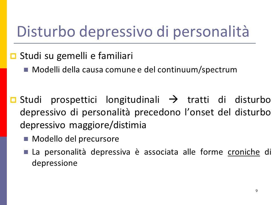 Disturbo depressivo di personalità Studi su gemelli e familiari Modelli della causa comune e del continuum/spectrum Studi prospettici longitudinali tratti di disturbo depressivo di personalità precedono lonset del disturbo depressivo maggiore/distimia Modello del precursore La personalità depressiva è associata alle forme croniche di depressione 9