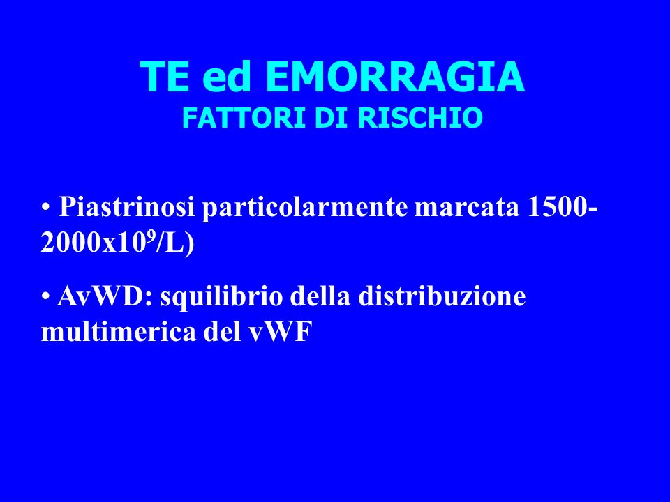 TE ed EMORRAGIA FATTORI DI RISCHIO Piastrinosi particolarmente marcata 1500- 2000x10 9 /L) AvWD: squilibrio della distribuzione multimerica del vWF