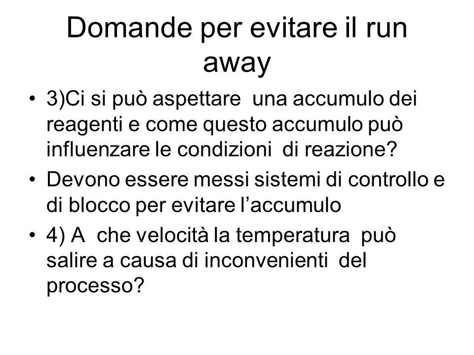 Domande per evitare il run away 3)Ci si può aspettare una accumulo dei reagenti e come questo accumulo può influenzare le condizioni di reazione? Devo