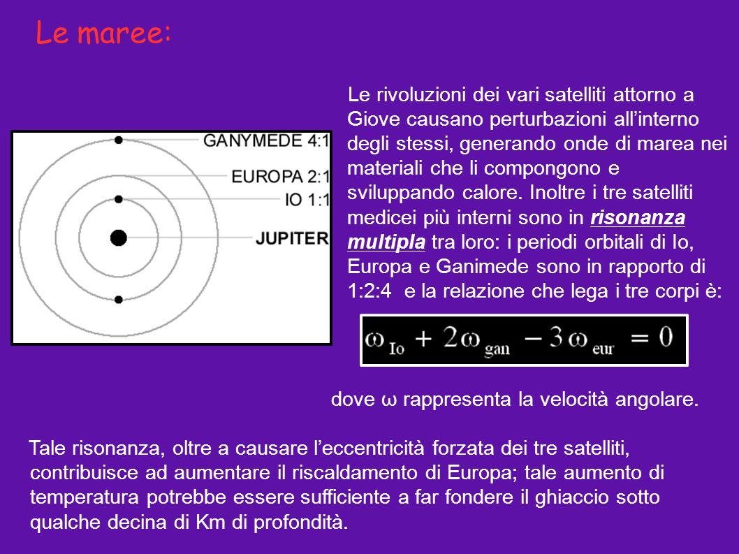 Le maree: Le rivoluzioni dei vari satelliti attorno a Giove causano perturbazioni allinterno degli stessi, generando onde di marea nei materiali che l