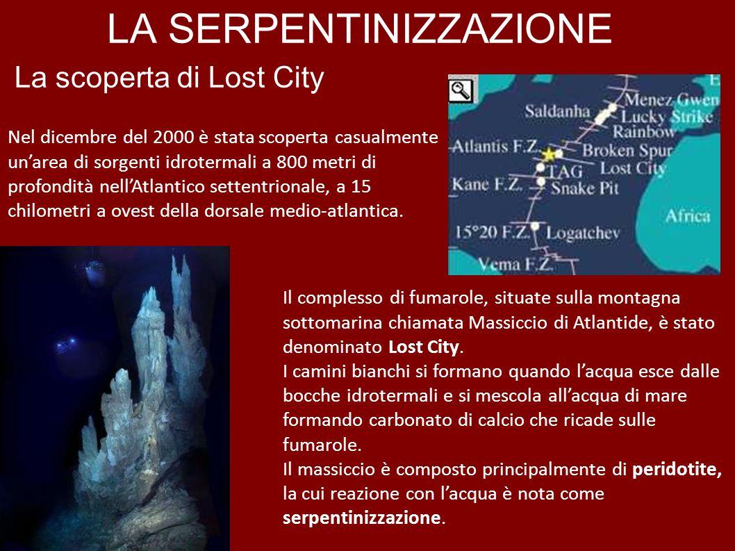LA SERPENTINIZZAZIONE La scoperta di Lost City Nel dicembre del 2000 è stata scoperta casualmente unarea di sorgenti idrotermali a 800 metri di profon