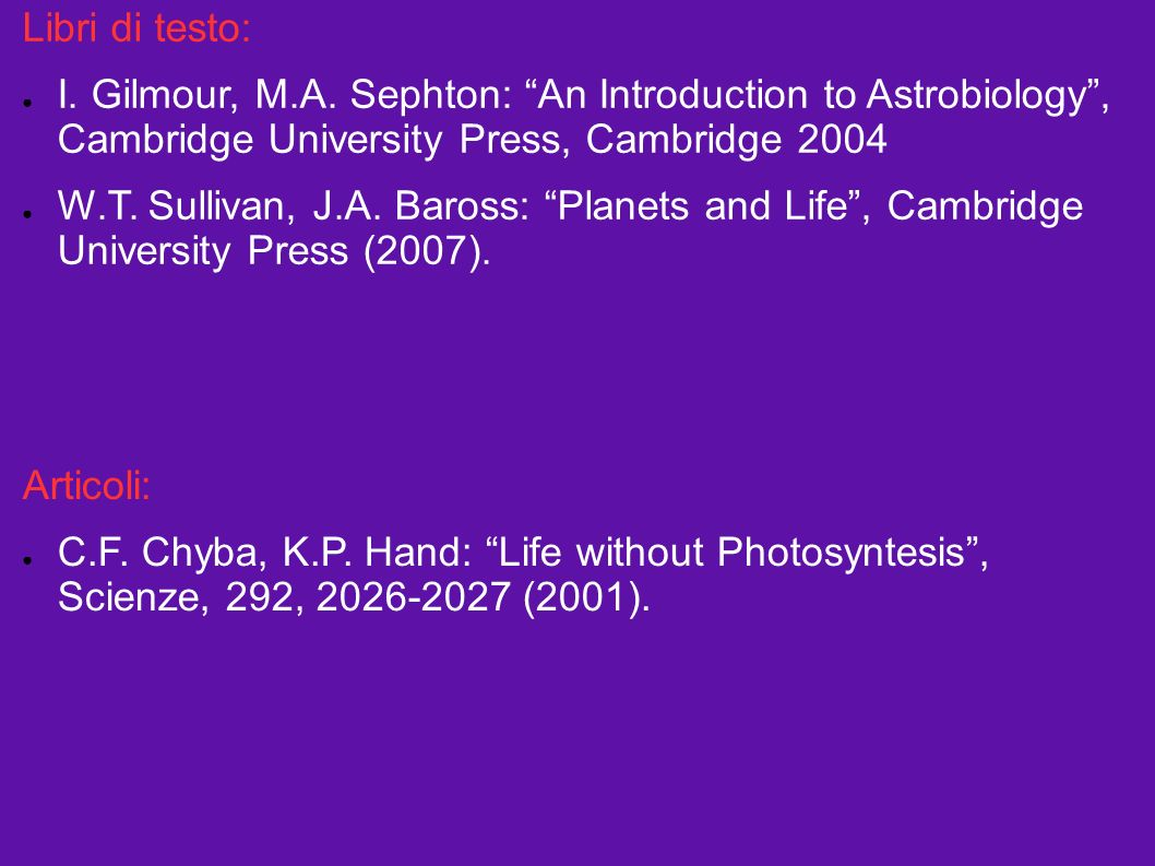 Libri di testo: I. Gilmour, M.A. Sephton: An Introduction to Astrobiology, Cambridge University Press, Cambridge 2004 W.T. Sullivan, J.A. Baross: Plan