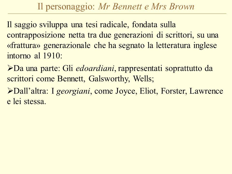 Il personaggio: Mr Bennett e Mrs Brown Il saggio sviluppa una tesi radicale, fondata sulla contrapposizione netta tra due generazioni di scrittori, su