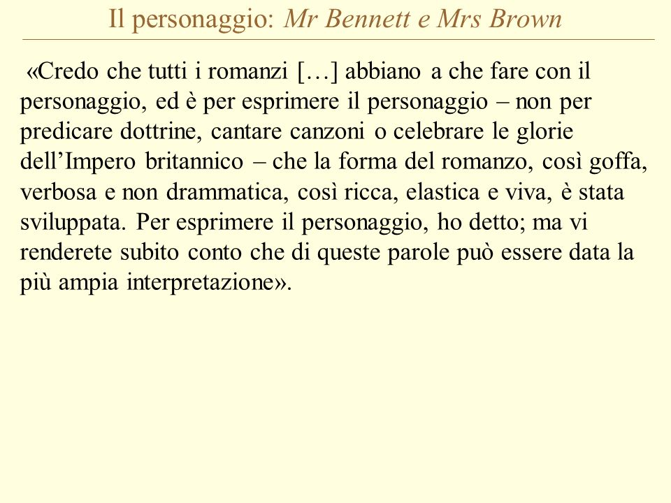 Il personaggio: Mr Bennett e Mrs Brown «Credo che tutti i romanzi […] abbiano a che fare con il personaggio, ed è per esprimere il personaggio – non p
