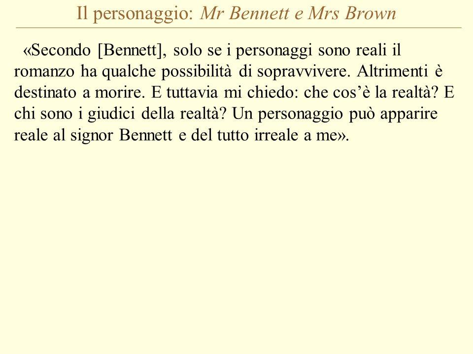 Il personaggio: Mr Bennett e Mrs Brown «Secondo [Bennett], solo se i personaggi sono reali il romanzo ha qualche possibilità di sopravvivere. Altrimen
