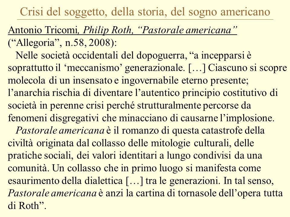 Crisi del soggetto, della storia, del sogno americano Antonio Tricomi, Philip Roth, Pastorale americana (Allegoria, n.58, 2008): Nelle società occidentali del dopoguerra, a incepparsi è soprattutto il meccanismo generazionale.