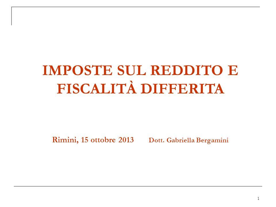 1 IMPOSTE SUL REDDITO E FISCALITÀ DIFFERITA Rimini, 15 ottobre 2013 Dott. Gabriella Bergamini
