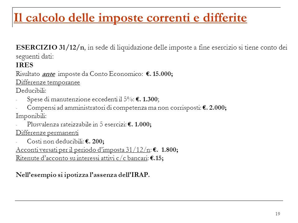 19 Il calcolo delle imposte correnti e differite ESERCIZIO 31/12/n, in sede di liquidazione delle imposte a fine esercizio si tiene conto dei seguenti