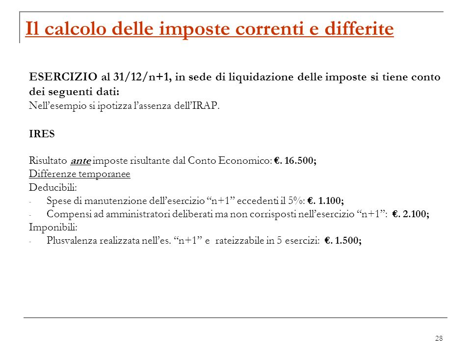 28 Il calcolo delle imposte correnti e differite ESERCIZIO al 31/12/n+1, in sede di liquidazione delle imposte si tiene conto dei seguenti dati: Nelle