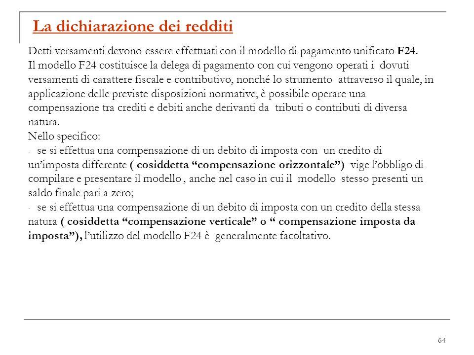 64 La dichiarazione dei redditi Detti versamenti devono essere effettuati con il modello di pagamento unificato F24. Il modello F24 costituisce la del