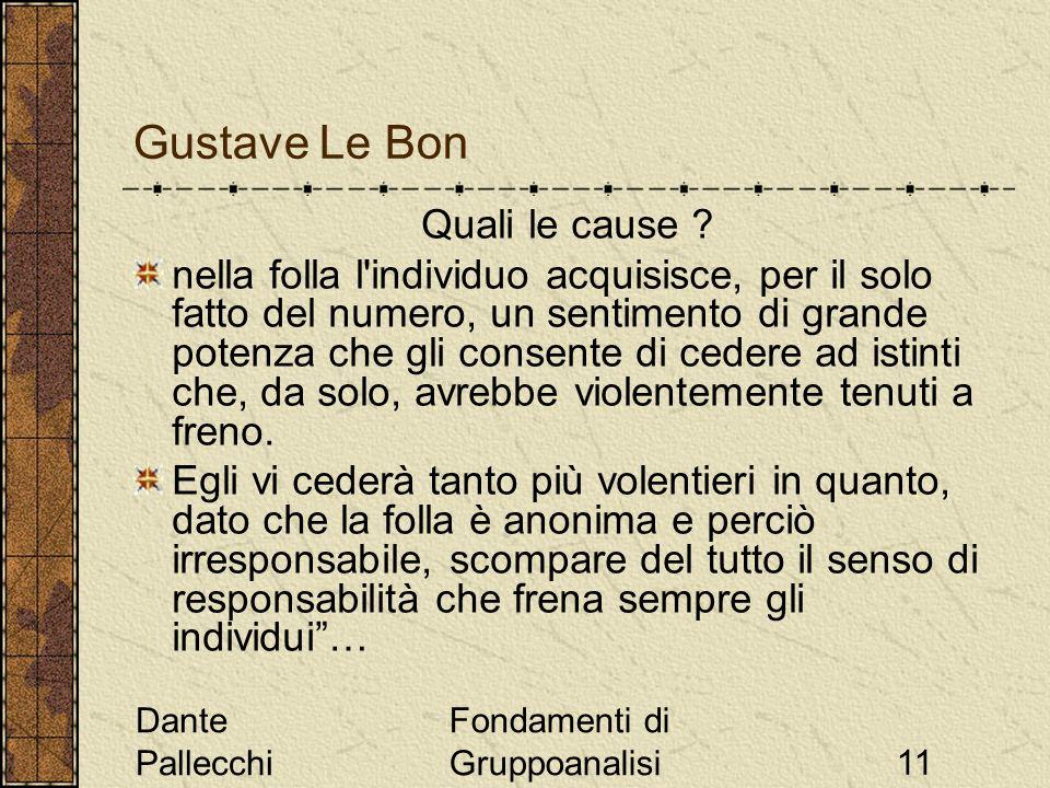 Dante Pallecchi Fondamenti di Gruppoanalisi11 Gustave Le Bon Quali le cause ? nella folla l'individuo acquisisce, per il solo fatto del numero, un sen