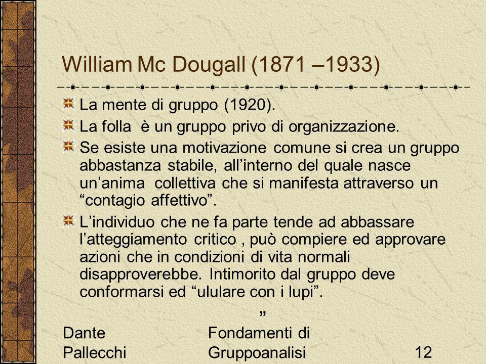 Dante Pallecchi Fondamenti di Gruppoanalisi12 William Mc Dougall (1871 –1933) La mente di gruppo (1920). La folla è un gruppo privo di organizzazione.