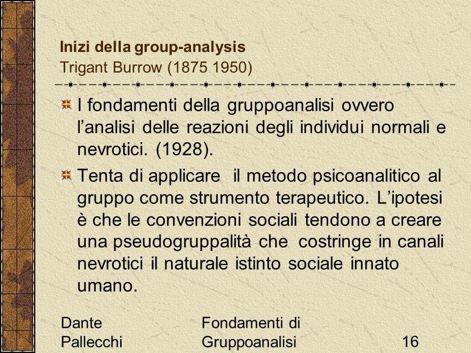 Dante Pallecchi Fondamenti di Gruppoanalisi16 Inizi della group-analysis Trigant Burrow (1875 1950) I fondamenti della gruppoanalisi ovvero lanalisi d