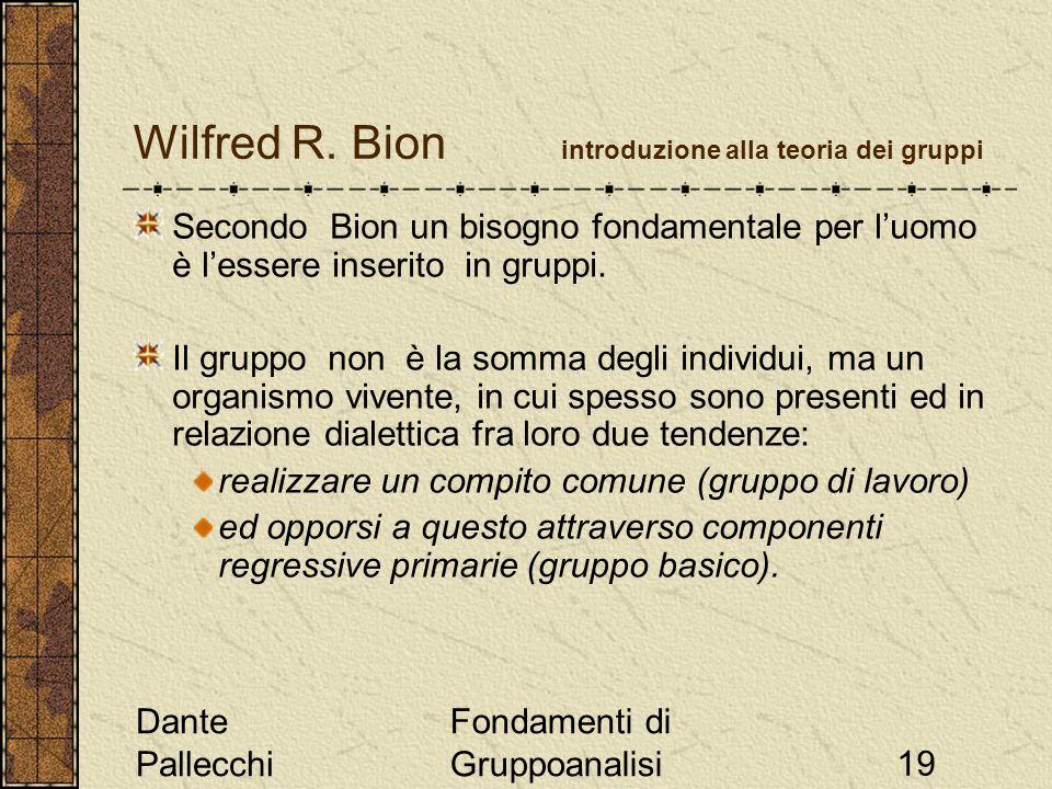 Dante Pallecchi Fondamenti di Gruppoanalisi19 Wilfred R. Bion introduzione alla teoria dei gruppi Secondo Bion un bisogno fondamentale per luomo è les