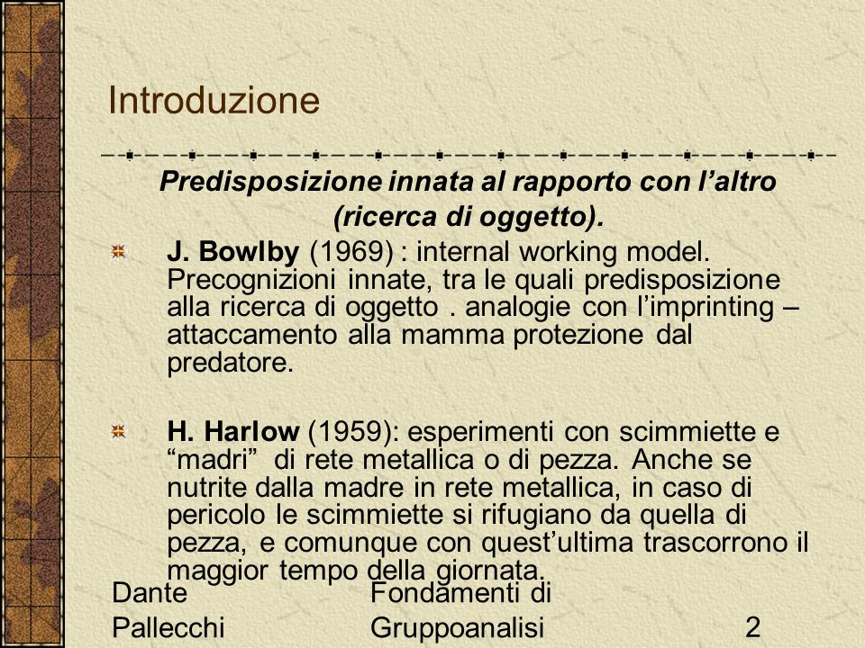 Dante Pallecchi Fondamenti di Gruppoanalisi2 Introduzione Predisposizione innata al rapporto con laltro (ricerca di oggetto). J. Bowlby (1969) : inter