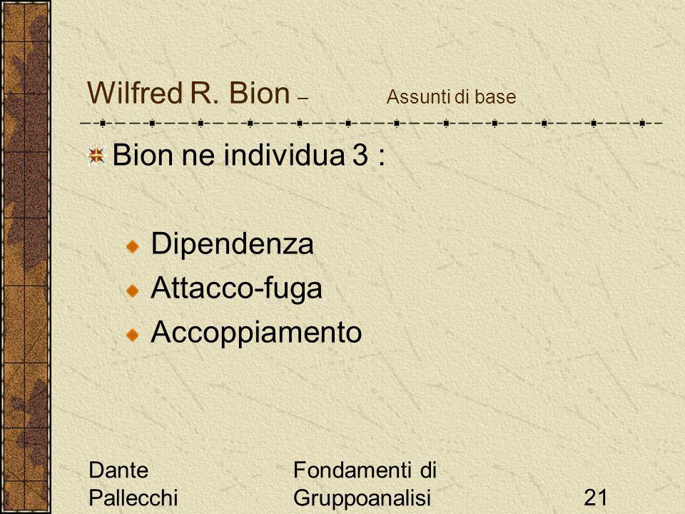 Dante Pallecchi Fondamenti di Gruppoanalisi21 Wilfred R. Bion – Assunti di base Bion ne individua 3 : Dipendenza Attacco-fuga Accoppiamento