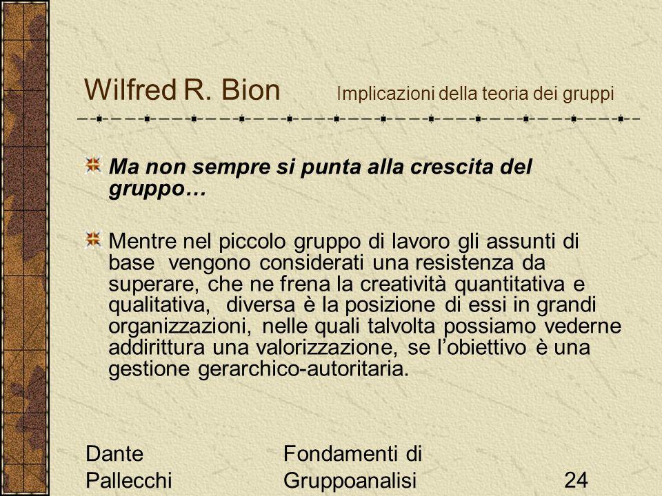 Dante Pallecchi Fondamenti di Gruppoanalisi24 Wilfred R. Bion Implicazioni della teoria dei gruppi Ma non sempre si punta alla crescita del gruppo… Me