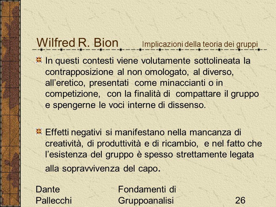 Dante Pallecchi Fondamenti di Gruppoanalisi26 Wilfred R. Bion Implicazioni della teoria dei gruppi In questi contesti viene volutamente sottolineata l