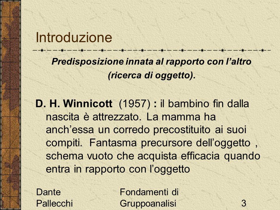 Dante Pallecchi Fondamenti di Gruppoanalisi3 Introduzione Predisposizione innata al rapporto con laltro (ricerca di oggetto). D. H. Winnicott (1957) :