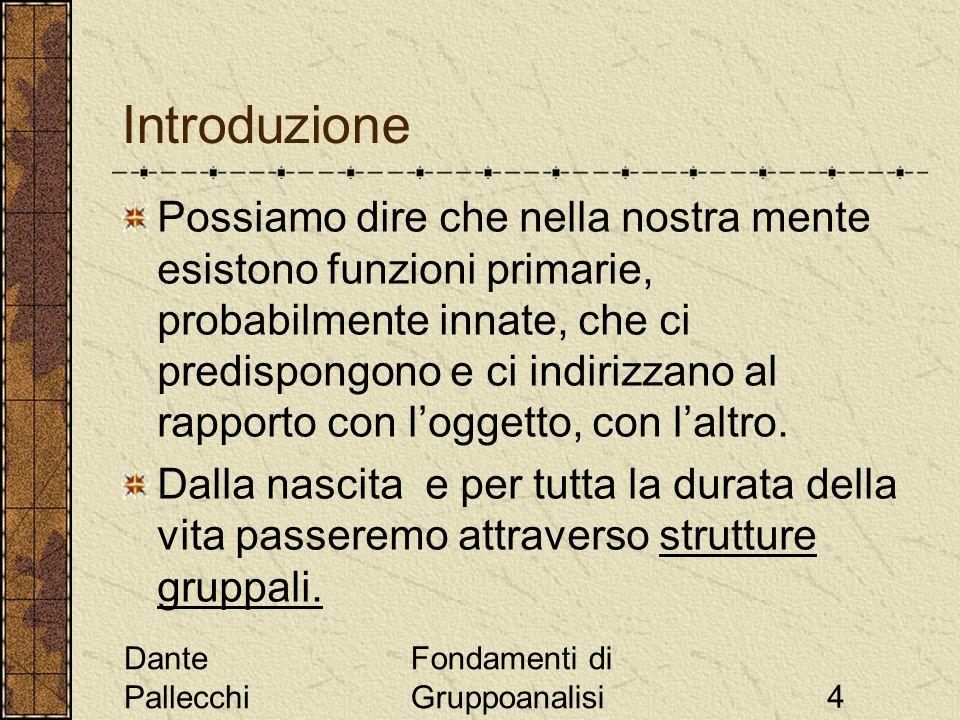 Dante Pallecchi Fondamenti di Gruppoanalisi4 Introduzione Possiamo dire che nella nostra mente esistono funzioni primarie, probabilmente innate, che c