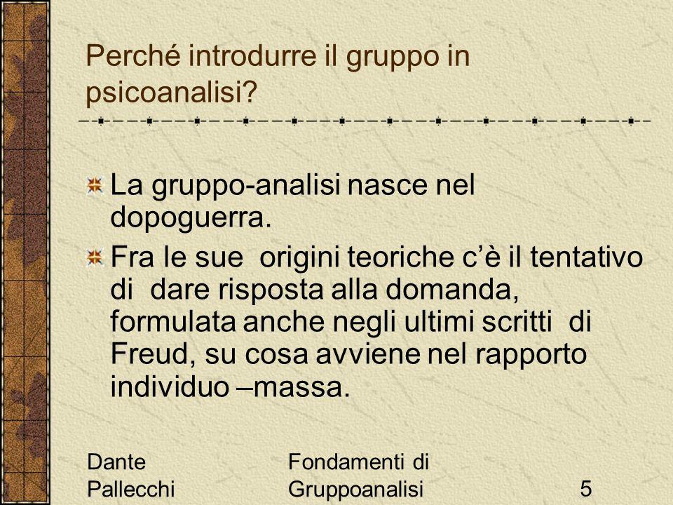 Dante Pallecchi Fondamenti di Gruppoanalisi5 Perché introdurre il gruppo in psicoanalisi? La gruppo-analisi nasce nel dopoguerra. Fra le sue origini t