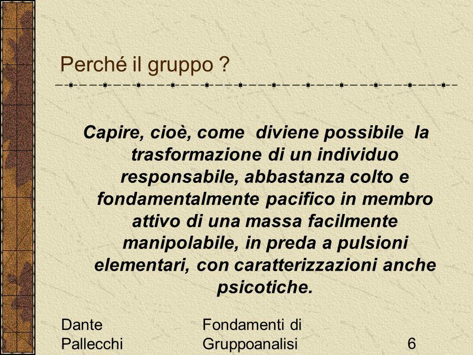 Dante Pallecchi Fondamenti di Gruppoanalisi6 Capire, cioè, come diviene possibile la trasformazione di un individuo responsabile, abbastanza colto e f
