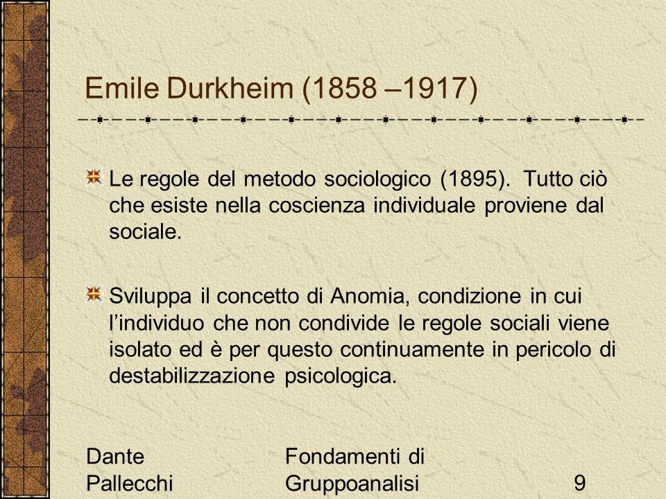 Dante Pallecchi Fondamenti di Gruppoanalisi9 Emile Durkheim (1858 –1917) Le regole del metodo sociologico (1895). Tutto ciò che esiste nella coscienza