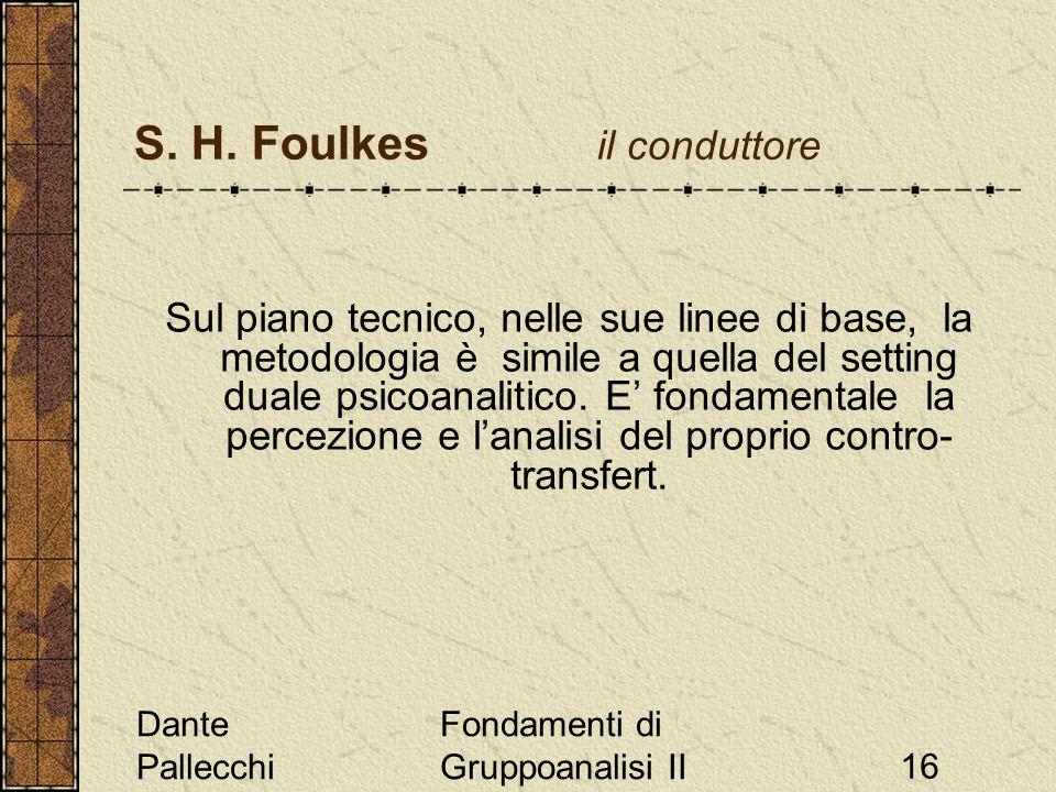 Dante Pallecchi Fondamenti di Gruppoanalisi II16 S. H. Foulkes il conduttore Sul piano tecnico, nelle sue linee di base, la metodologia è simile a que